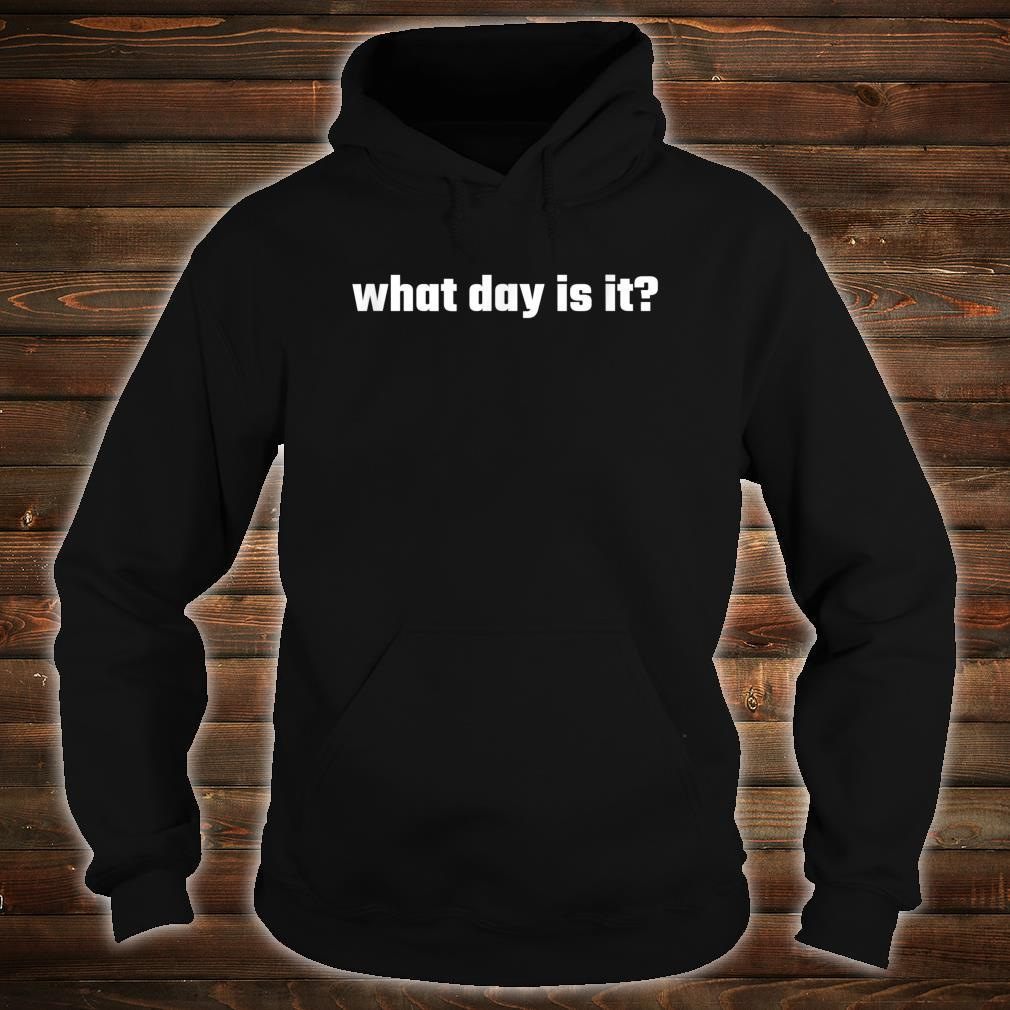 What day is it Shirt hoodie