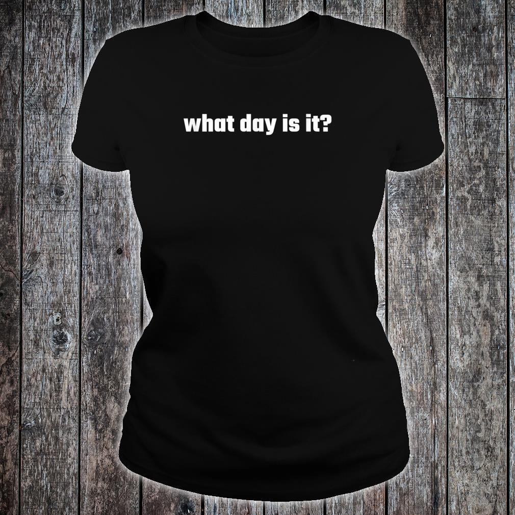 What day is it Shirt ladies tee